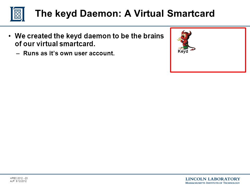 HPEC 2012 - 23 AJP 9/12/2012 We created the keyd daemon to be the brains of our virtual smartcard.
