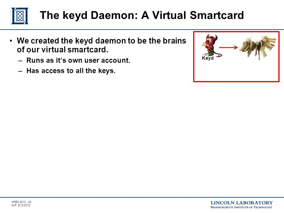 HPEC 2012 - 24 AJP 9/12/2012 We created the keyd daemon to be the brains of our virtual smartcard.