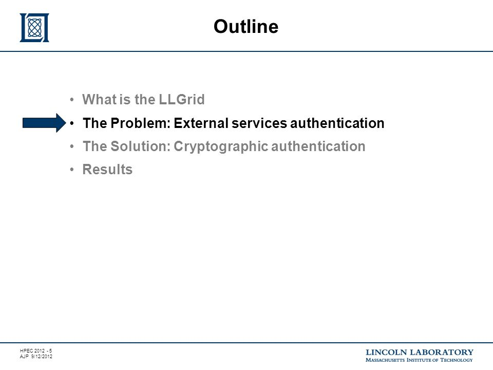 HPEC 2012 - 5 AJP 9/12/2012 What is the LLGrid The Problem: External services authentication The Solution: Cryptographic authentication Results Outline