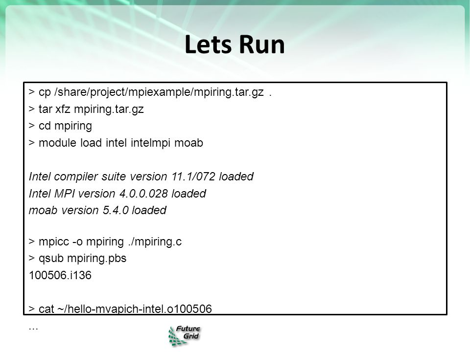 Lets Run > cp /share/project/mpiexample/mpiring.tar.gz. > tar xfz mpiring.tar.gz > cd mpiring > module load intel intelmpi moab Intel compiler suite v