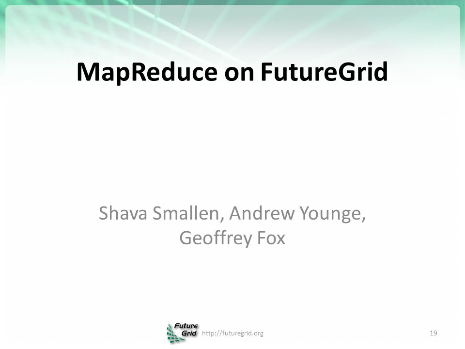 MapReduce on FutureGrid 19 http://futuregrid.org Shava Smallen, Andrew Younge, Geoffrey Fox