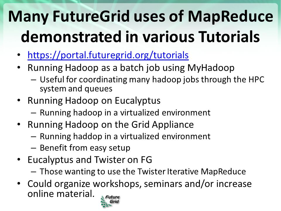 Many FutureGrid uses of MapReduce demonstrated in various Tutorials https://portal.futuregrid.org/tutorials Running Hadoop as a batch job using MyHado