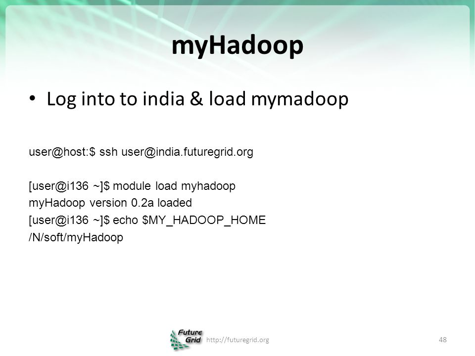 myHadoop Log into to india & load mymadoop user@host:$ ssh user@india.futuregrid.org [user@i136 ~]$ module load myhadoop myHadoop version 0.2a loaded