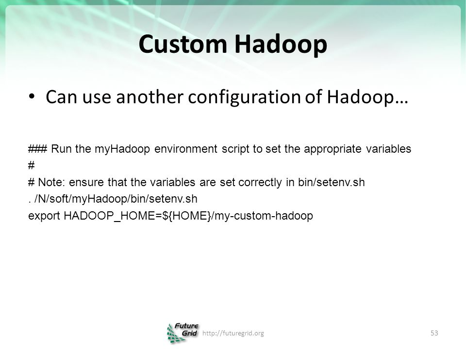Custom Hadoop Can use another configuration of Hadoop… ### Run the myHadoop environment script to set the appropriate variables # # Note: ensure that