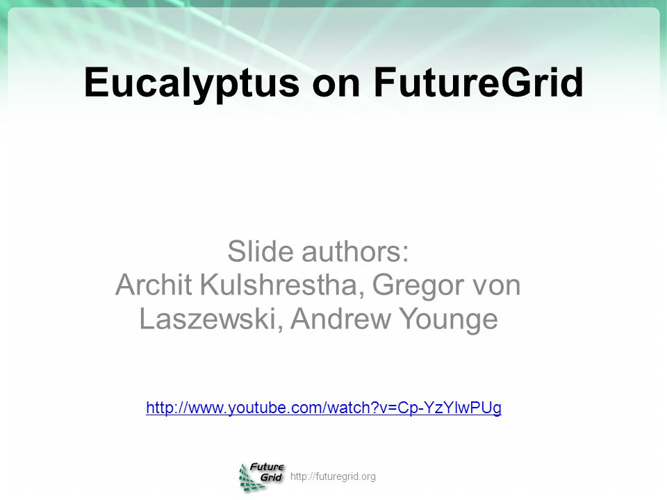 Eucalyptus on FutureGrid Slide authors: Archit Kulshrestha, Gregor von Laszewski, Andrew Younge http://futuregrid.org http://www.youtube.com/watch?v=C