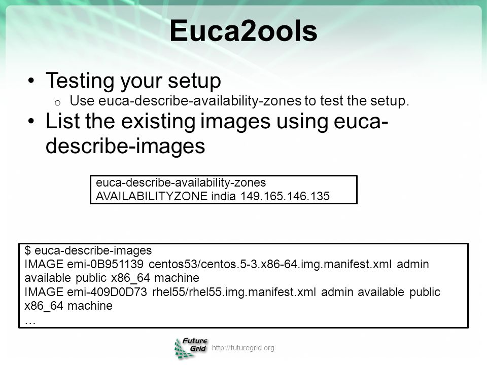Euca2ools Testing your setup o Use euca-describe-availability-zones to test the setup. List the existing images using euca- describe-images euca-descr