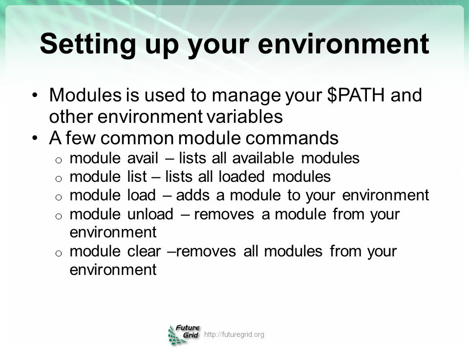 Setting up your environment Modules is used to manage your $PATH and other environment variables A few common module commands o module avail – lists a