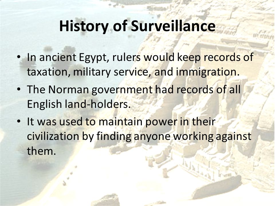 History of Surveillance In ancient Egypt, rulers would keep records of taxation, military service, and immigration.