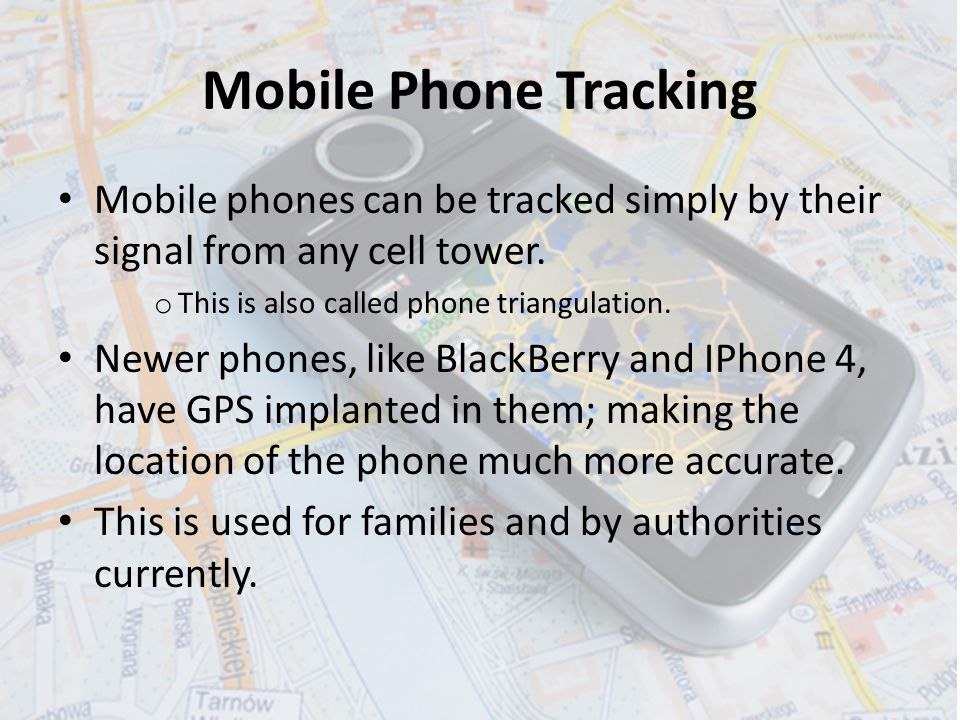 Mobile Phone Tracking Mobile phones can be tracked simply by their signal from any cell tower.