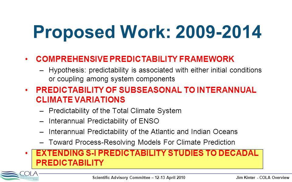 Scientific Advisory Committee – 12-13 April 2010Jim Kinter - COLA Overview Proposed Work: 2009-2014 COMPREHENSIVE PREDICTABILITY FRAMEWORK –Hypothesis: predictability is associated with either initial conditions or coupling among system components PREDICTABILITY OF SUBSEASONAL TO INTERANNUAL CLIMATE VARIATIONS –Predictability of the Total Climate System –Interannual Predictability of ENSO –Interannual Predictability of the Atlantic and Indian Oceans –Toward Process-Resolving Models For Climate Prediction EXTENDING S-I PREDICTABILITY STUDIES TO DECADAL PREDICTABILITY