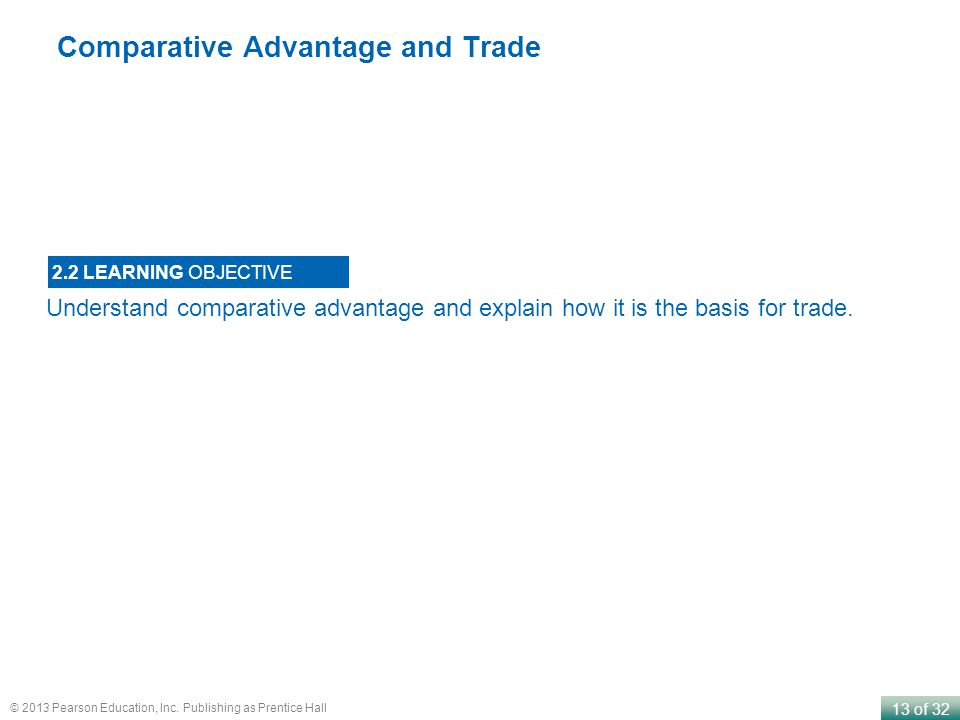 13 of 32 © 2013 Pearson Education, Inc. Publishing as Prentice Hall Comparative Advantage and Trade Understand comparative advantage and explain how i