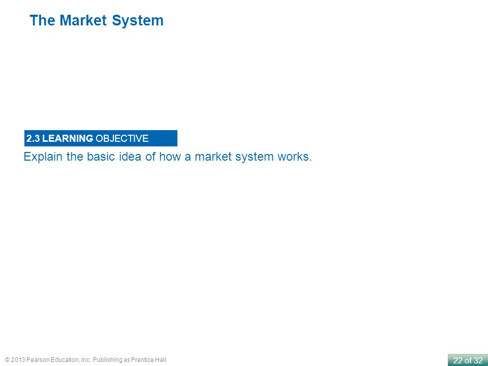 22 of 32 © 2013 Pearson Education, Inc. Publishing as Prentice Hall The Market System Explain the basic idea of how a market system works. 2.3 LEARNIN