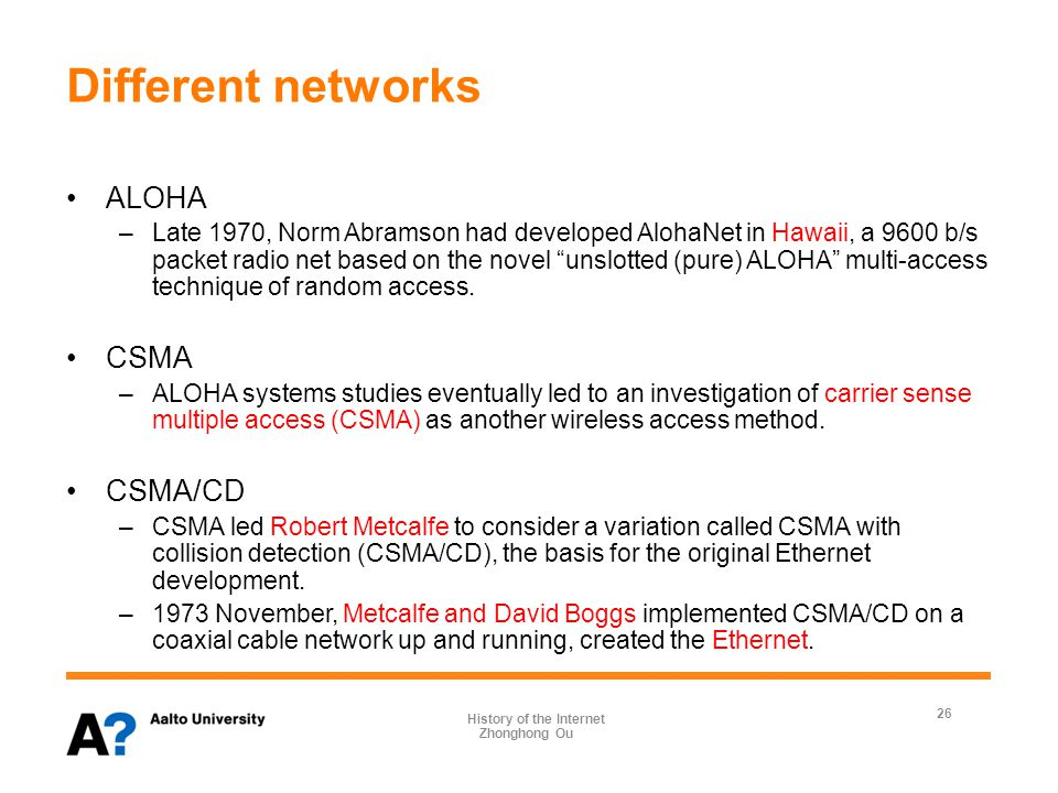 Different networks ALOHA –Late 1970, Norm Abramson had developed AlohaNet in Hawaii, a 9600 b/s packet radio net based on the novel unslotted (pure) ALOHA multi-access technique of random access.