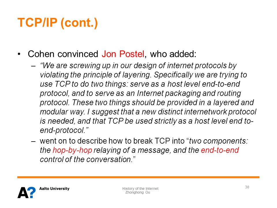 TCP/IP (cont.) Cohen convinced Jon Postel, who added: – We are screwing up in our design of internet protocols by violating the principle of layering.