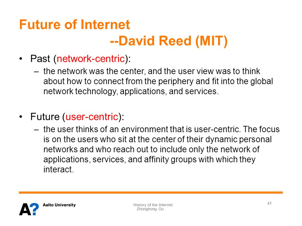 Future of Internet --David Reed (MIT) Past (network-centric): –the network was the center, and the user view was to think about how to connect from the periphery and fit into the global network technology, applications, and services.