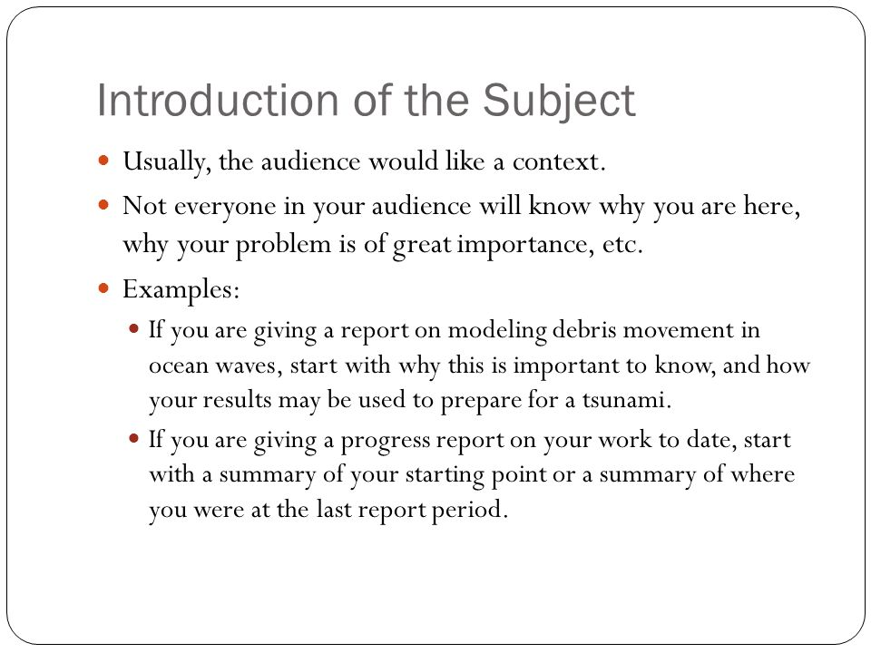 Introduction of the Subject Usually, the audience would like a context.