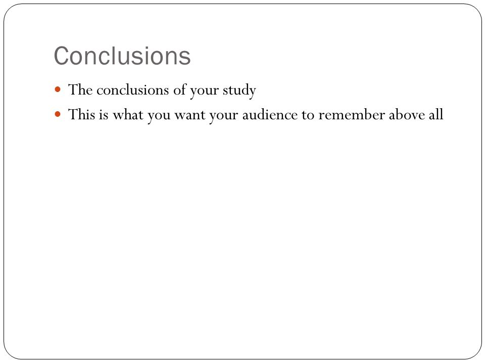 Conclusions The conclusions of your study This is what you want your audience to remember above all