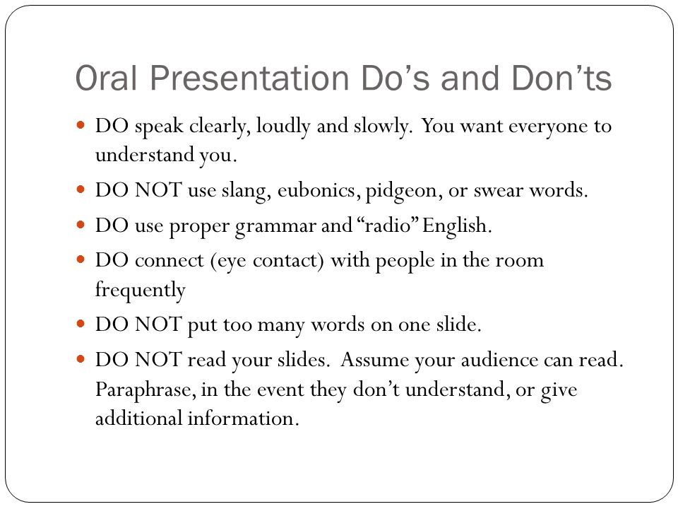 Oral Presentation Do's and Don'ts DO speak clearly, loudly and slowly.
