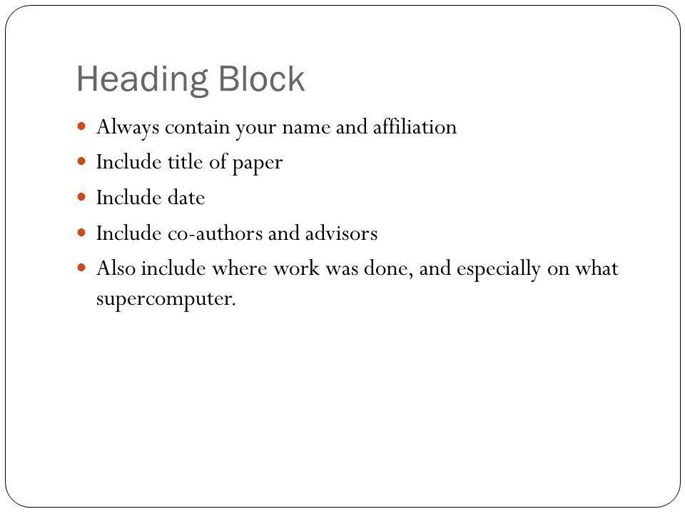 Heading Block Always contain your name and affiliation Include title of paper Include date Include co-authors and advisors Also include where work was done, and especially on what supercomputer.