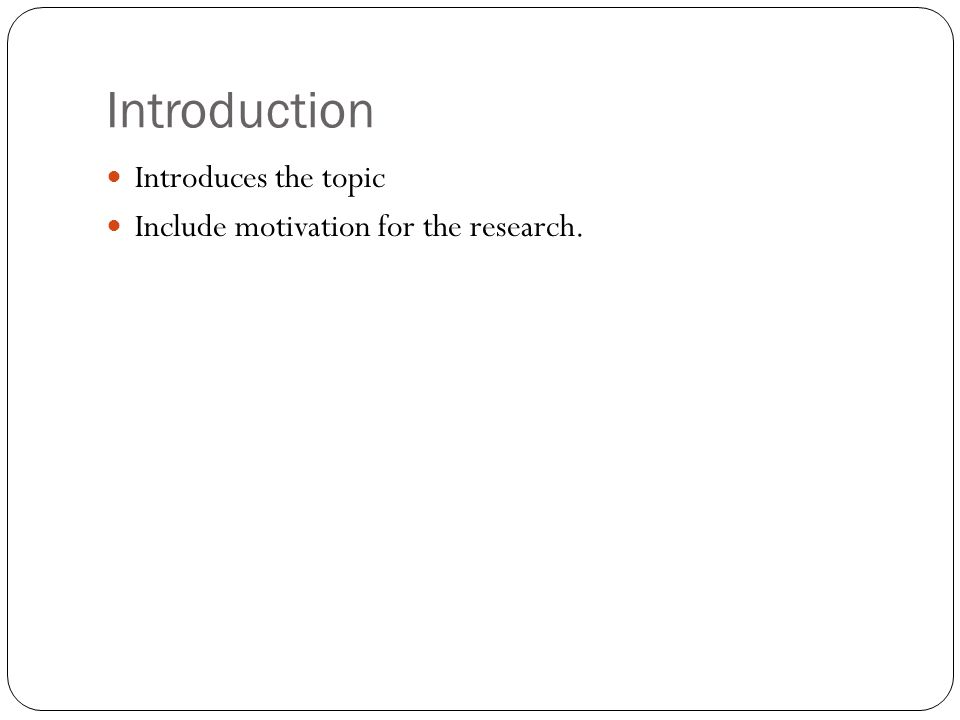 Introduction Introduces the topic Include motivation for the research.