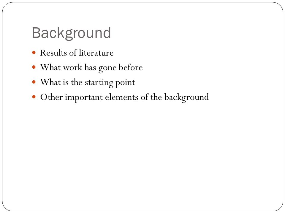Background Results of literature What work has gone before What is the starting point Other important elements of the background