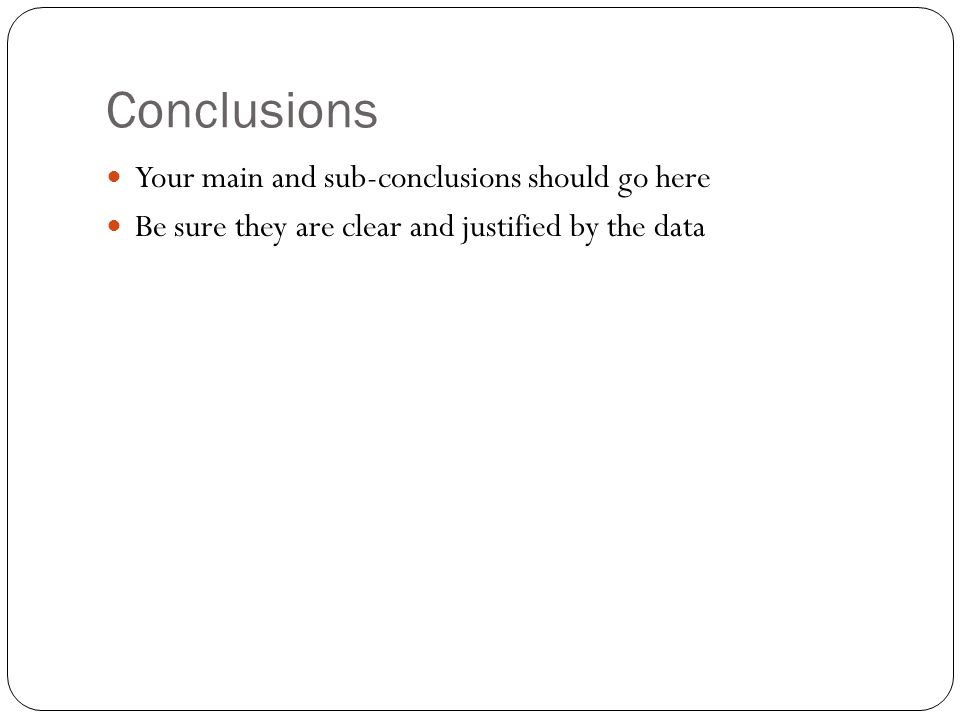Conclusions Your main and sub-conclusions should go here Be sure they are clear and justified by the data