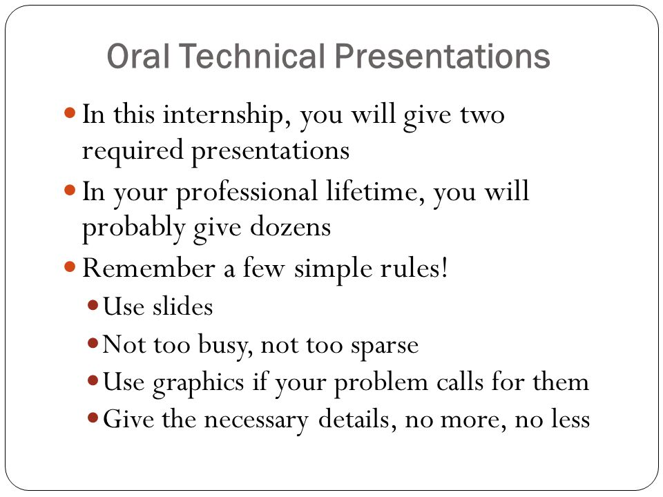 Oral Technical Presentations In this internship, you will give two required presentations In your professional lifetime, you will probably give dozens Remember a few simple rules.