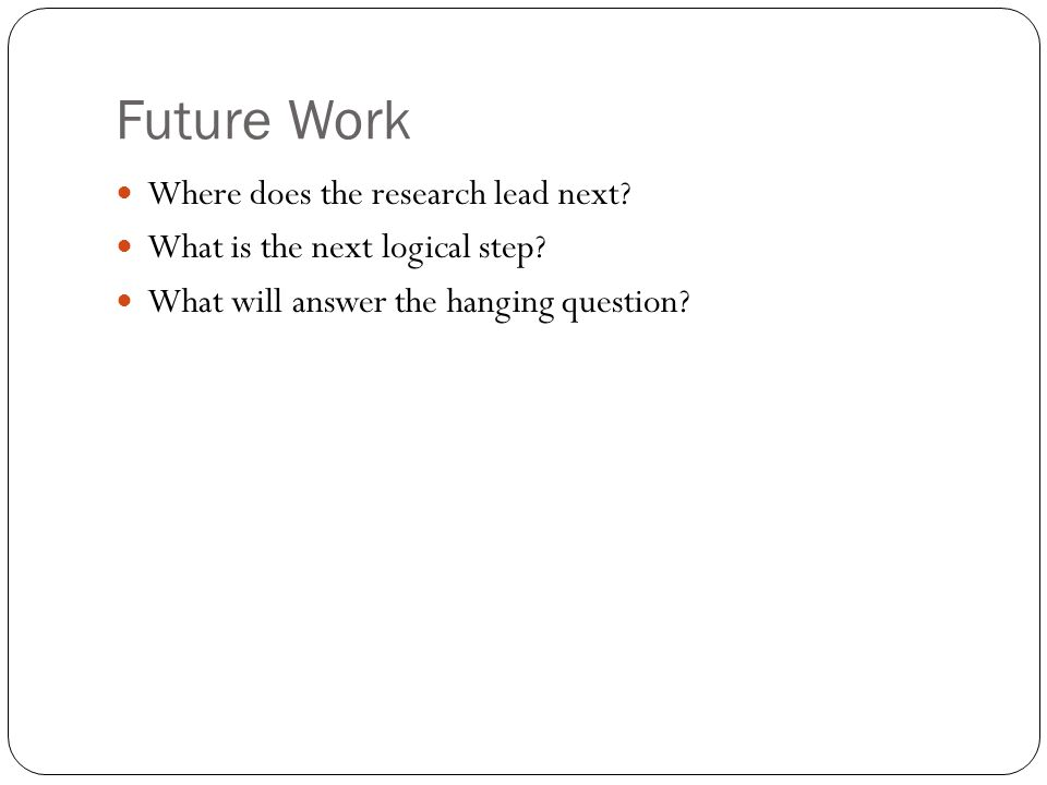 Future Work Where does the research lead next. What is the next logical step.