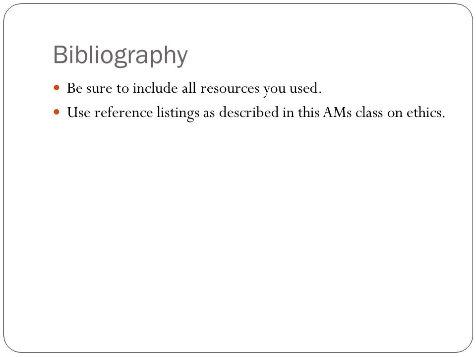 Bibliography Be sure to include all resources you used.