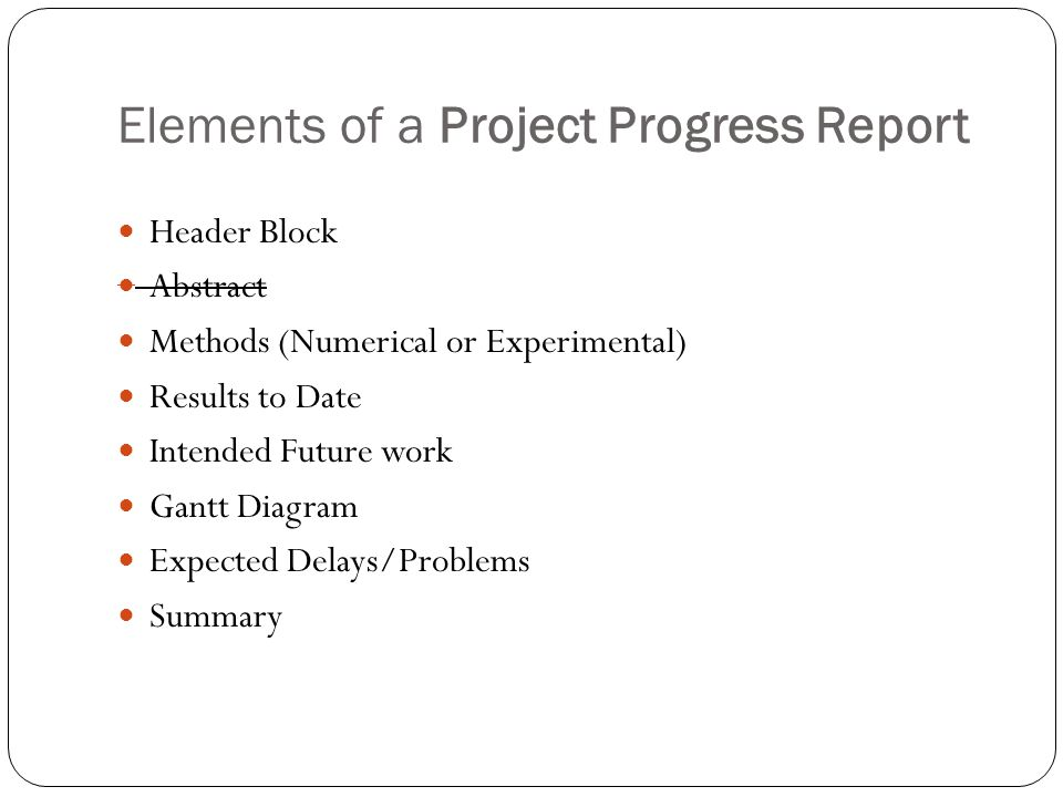 Elements of a Project Progress Report Header Block Abstract Methods (Numerical or Experimental) Results to Date Intended Future work Gantt Diagram Expected Delays/Problems Summary