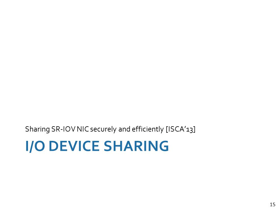 15 I/O DEVICE SHARING Sharing SR-IOV NIC securely and efficiently [ISCA'13]