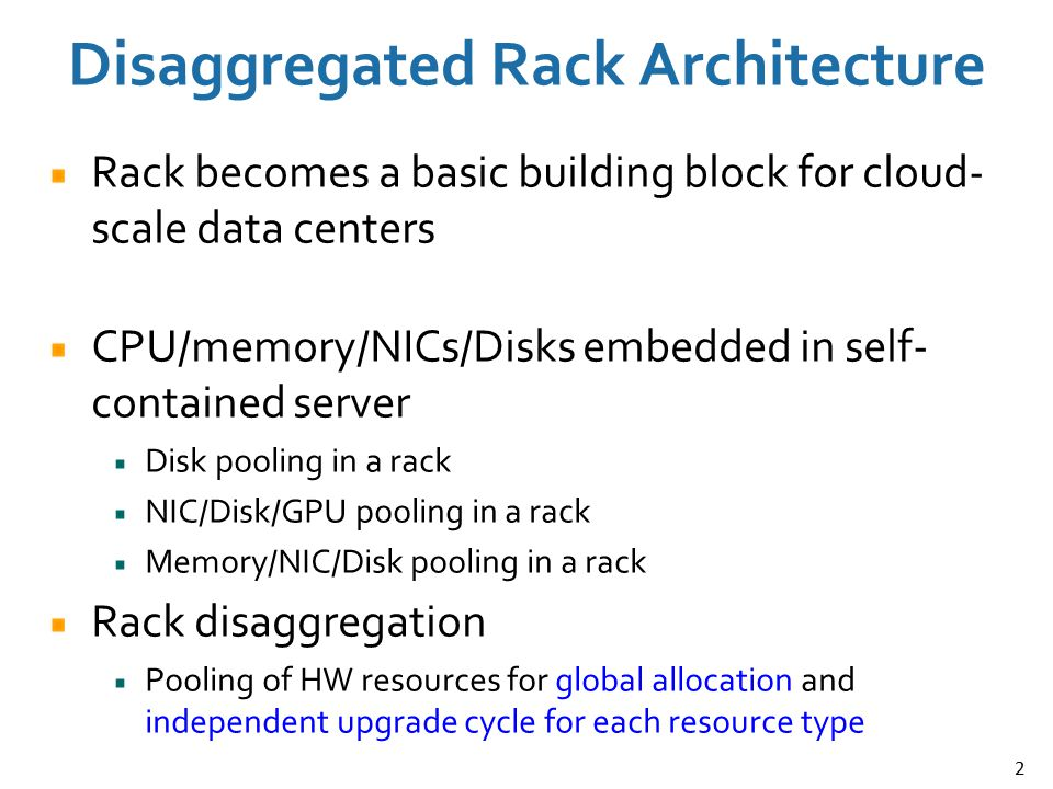 2 Disaggregated Rack Architecture Rack becomes a basic building block for cloud- scale data centers CPU/memory/NICs/Disks embedded in self- contained