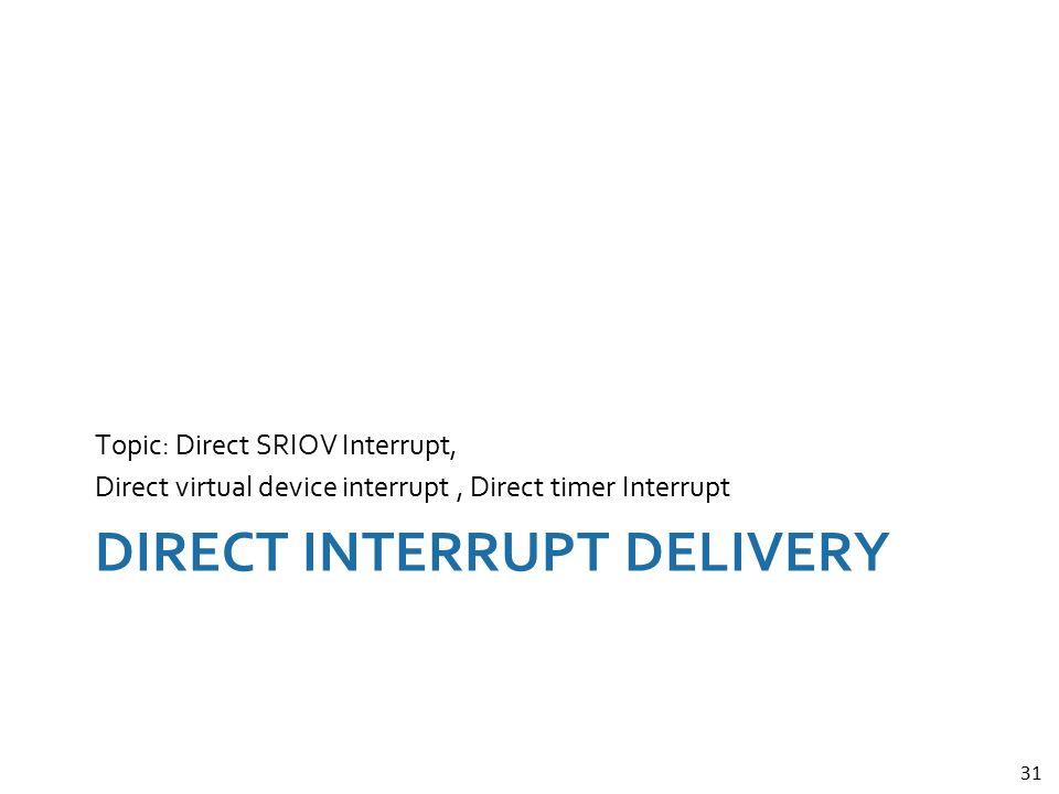 31 DIRECT INTERRUPT DELIVERY Topic: Direct SRIOV Interrupt, Direct virtual device interrupt, Direct timer Interrupt