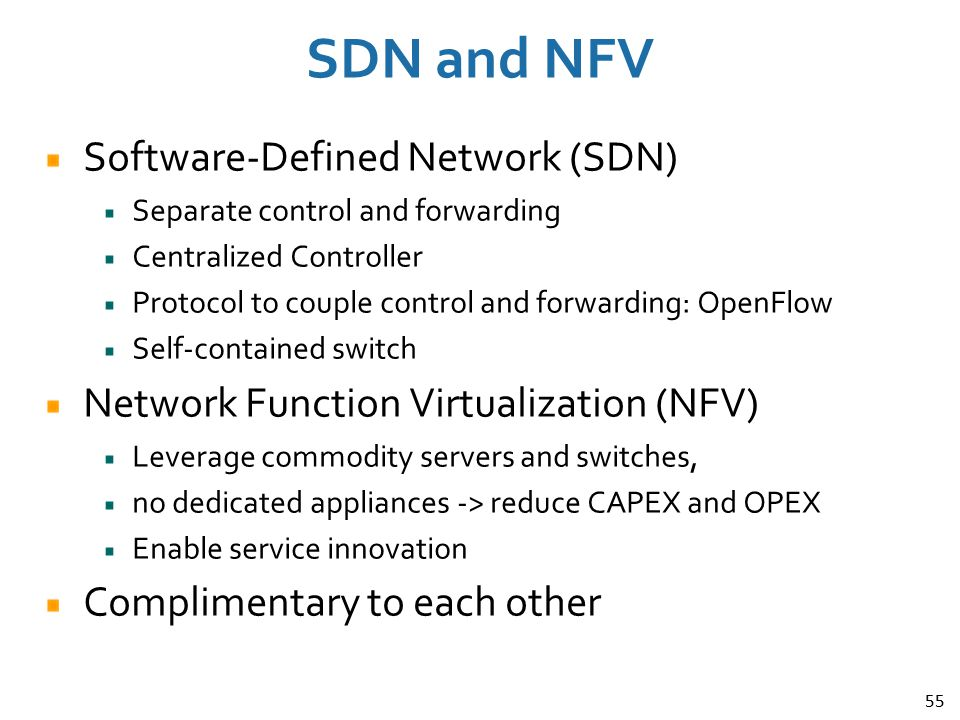 55 SDN and NFV Software-Defined Network (SDN) Separate control and forwarding Centralized Controller Protocol to couple control and forwarding: OpenFl