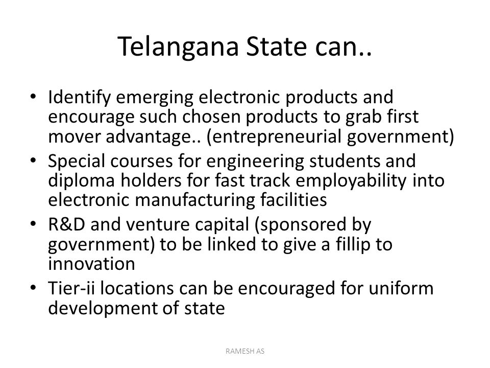 Telangana State can.. Identify emerging electronic products and encourage such chosen products to grab first mover advantage.. (entrepreneurial govern