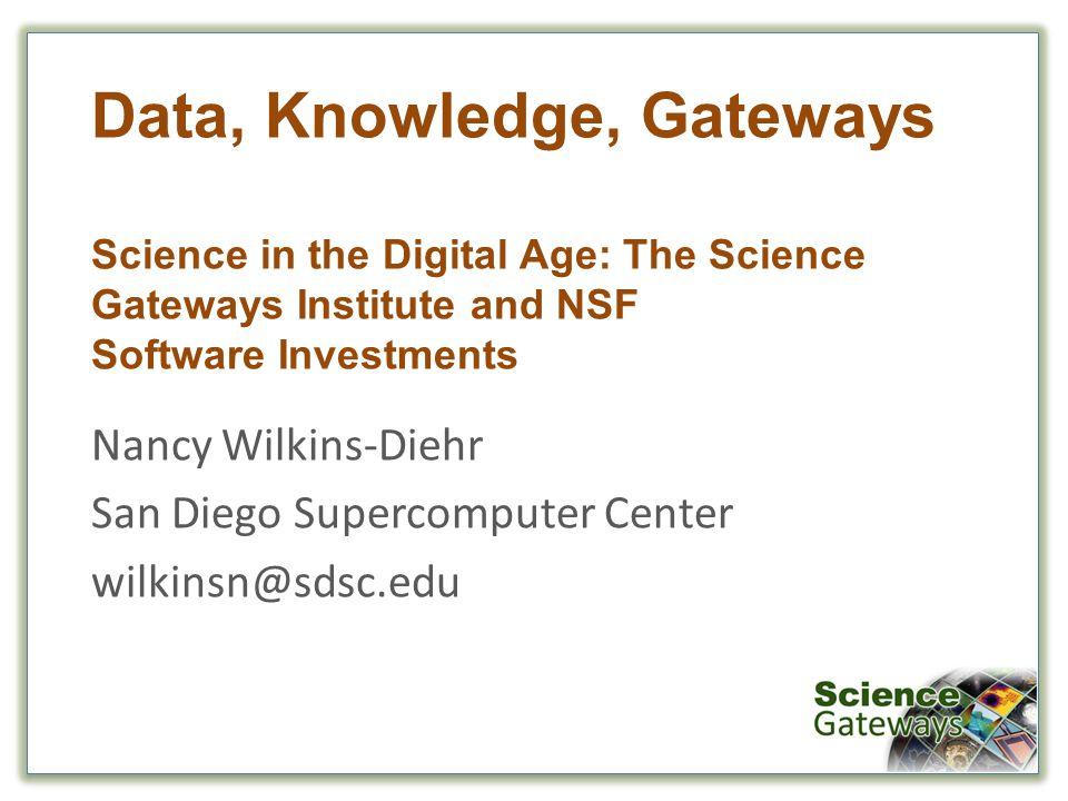 Data, Knowledge, Gateways Science in the Digital Age: The Science Gateways Institute and NSF Software Investments Nancy Wilkins-Diehr San Diego Supercomputer Center wilkinsn@sdsc.edu
