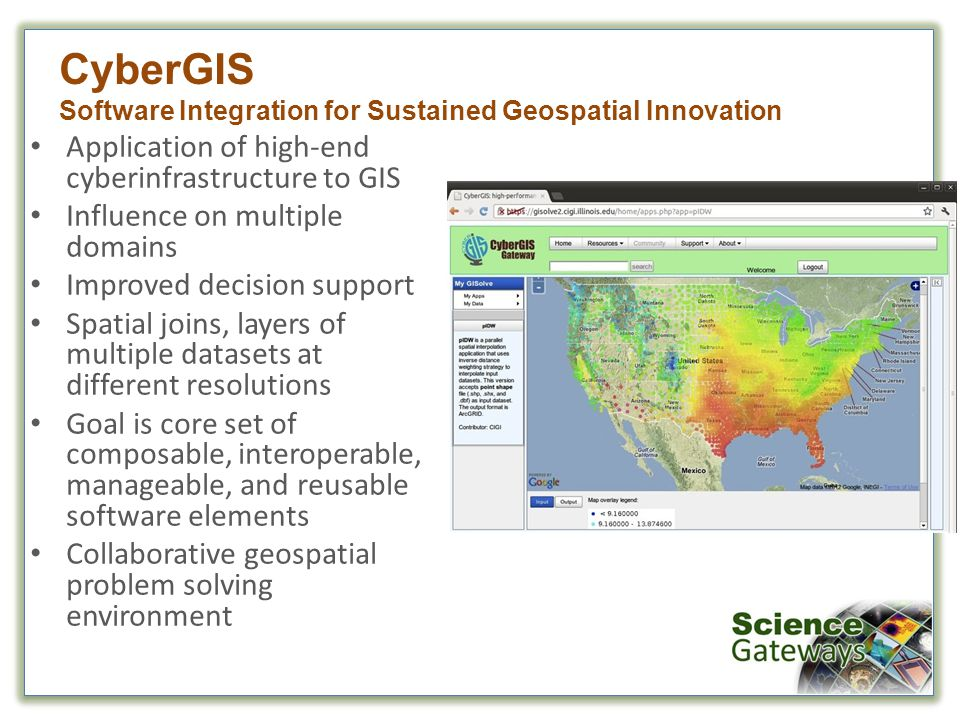 Application of high-end cyberinfrastructure to GIS Influence on multiple domains Improved decision support Spatial joins, layers of multiple datasets at different resolutions Goal is core set of composable, interoperable, manageable, and reusable software elements Collaborative geospatial problem solving environment CyberGIS Software Integration for Sustained Geospatial Innovation