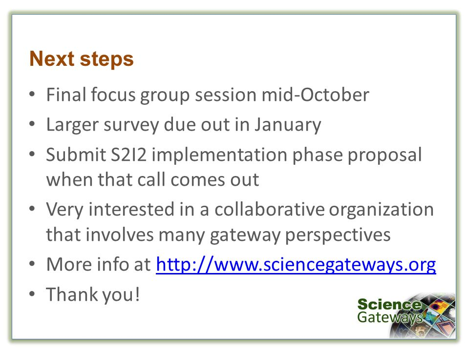 Next steps Final focus group session mid-October Larger survey due out in January Submit S2I2 implementation phase proposal when that call comes out Very interested in a collaborative organization that involves many gateway perspectives More info at http://www.sciencegateways.orghttp://www.sciencegateways.org Thank you!