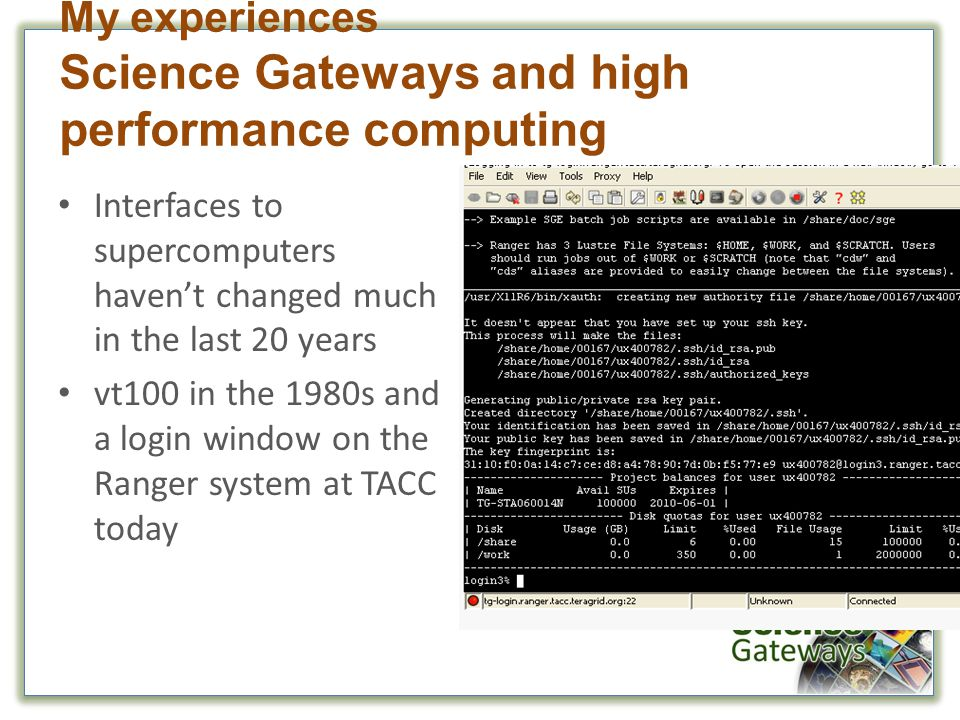 Interfaces to supercomputers haven't changed much in the last 20 years vt100 in the 1980s and a login window on the Ranger system at TACC today My experiences Science Gateways and high performance computing