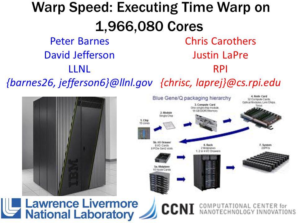 Warp Speed: Executing Time Warp on 1,966,080 Cores Chris Carothers Justin LaPre RPI {chrisc, laprej}@cs.rpi.edu Peter Barnes David Jefferson LLNL {barnes26, jefferson6}@llnl.gov