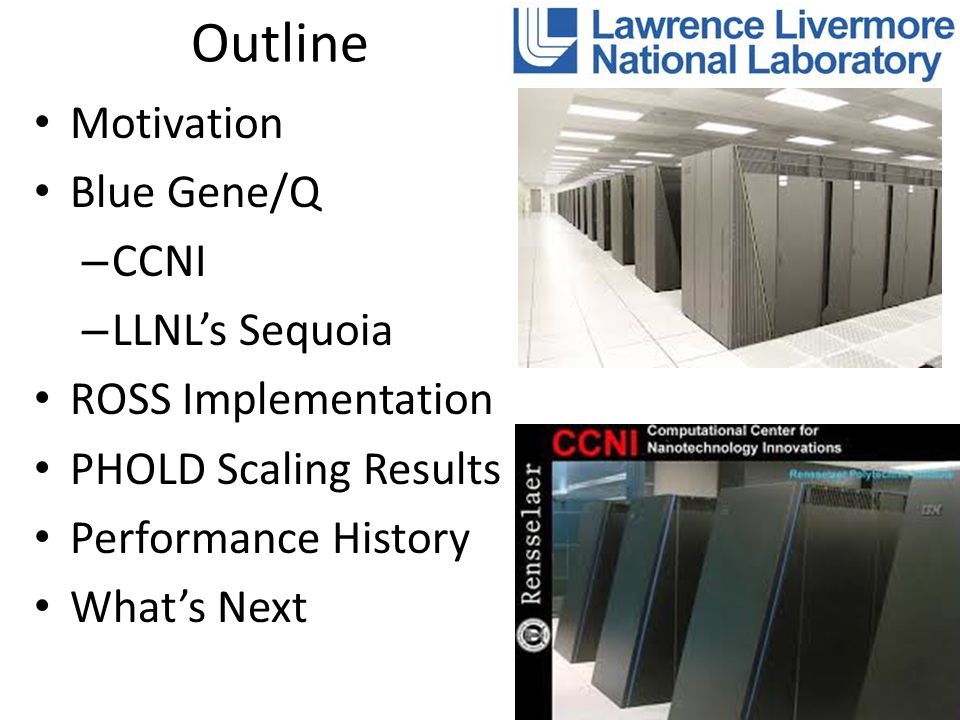 Outline Motivation Blue Gene/Q – CCNI – LLNL's Sequoia ROSS Implementation PHOLD Scaling Results Performance History What's Next