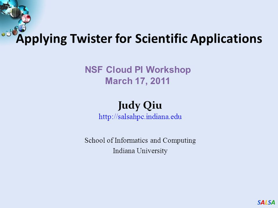 Twister v0.9 March 15, 2011 New Infrastructure for Iterative MapReduce Programming SALSA Group Bingjing Zhang, Yang Ruan, Tak-Lon Wu, Judy Qiu, Adam Hughes, Geoffrey Fox, Applying Twister to Scientific Applications, Proceedings of IEEE CloudCom 2010 Conference, Indianapolis, November 30-December 3, 2010 Auto generation of partition files and configureMaps Auto configuration to setup Twister environment automatically on a cluster Concurrent file loading in Mapper configuration phase and file loading balancing Performance improvement (e.g.