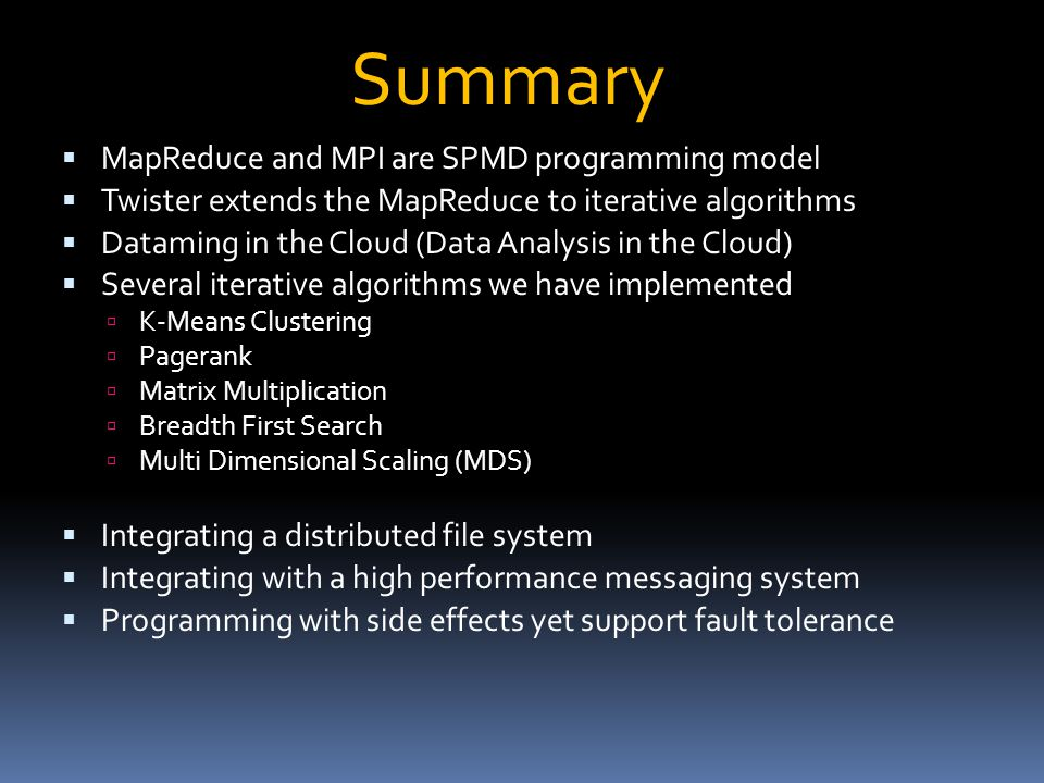  MapReduce and MPI are SPMD programming model  Twister extends the MapReduce to iterative algorithms  Dataming in the Cloud (Data Analysis in the Cloud)  Several iterative algorithms we have implemented  K-Means Clustering  Pagerank  Matrix Multiplication  Breadth First Search  Multi Dimensional Scaling (MDS)  Integrating a distributed file system  Integrating with a high performance messaging system  Programming with side effects yet support fault tolerance Summary