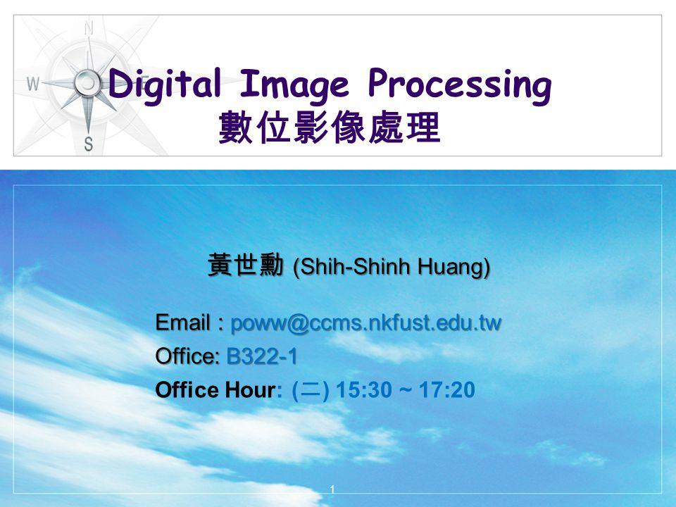 Digital Image Processing 數位影像處理 黃世勳 (Shih-Shinh Huang) Email : poww@ccms.nkfust.edu.tw Office: B322-1 Office Hour: ( 二 ) 15:30 ~ 17:20 1