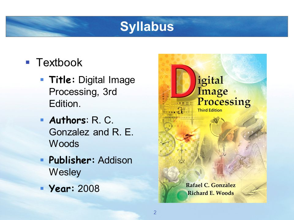 Syllabus  Textbook  Title: Digital Image Processing, 3rd Edition.  Authors: R. C. Gonzalez and R. E. Woods  Publisher: Addison Wesley  Year: 2008