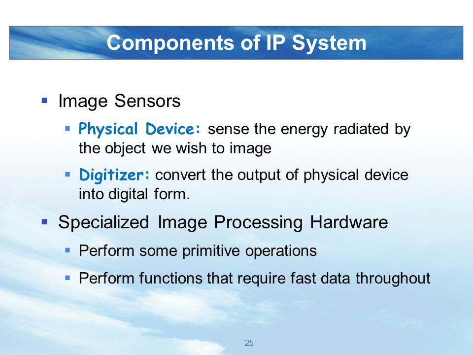 Components of IP System  Image Sensors  Physical Device: sense the energy radiated by the object we wish to image  Digitizer: convert the output of
