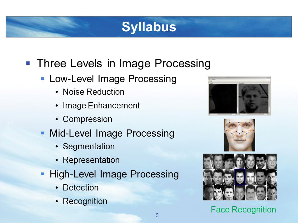 Syllabus  Three Levels in Image Processing  Low-Level Image Processing Noise Reduction Image Enhancement Compression  Mid-Level Image Processing Se