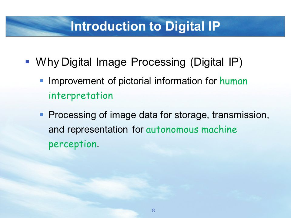 Introduction to Digital IP  Why Digital Image Processing (Digital IP)  Improvement of pictorial information for human interpretation  Processing of