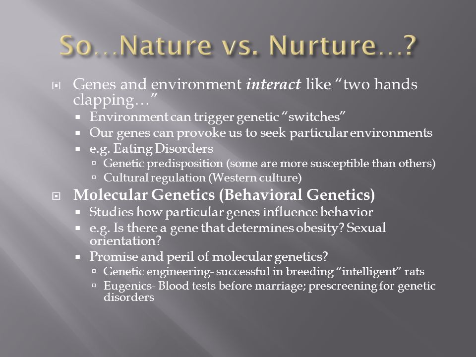  Genes and environment interact like two hands clapping…  Environment can trigger genetic switches  Our genes can provoke us to seek particular environments  e.g.