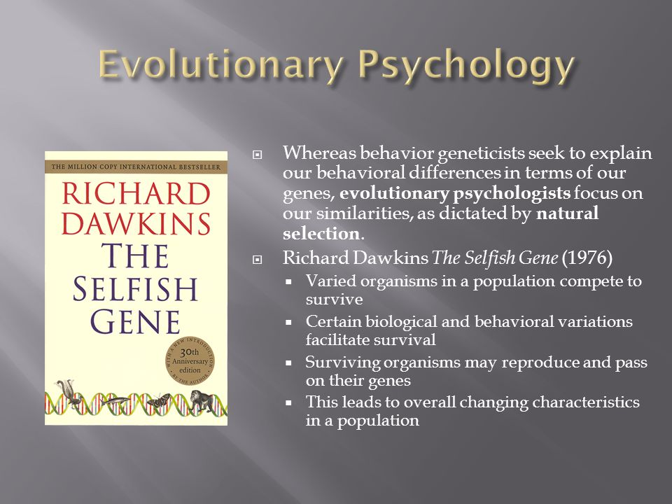  Whereas behavior geneticists seek to explain our behavioral differences in terms of our genes, evolutionary psychologists focus on our similarities, as dictated by natural selection.